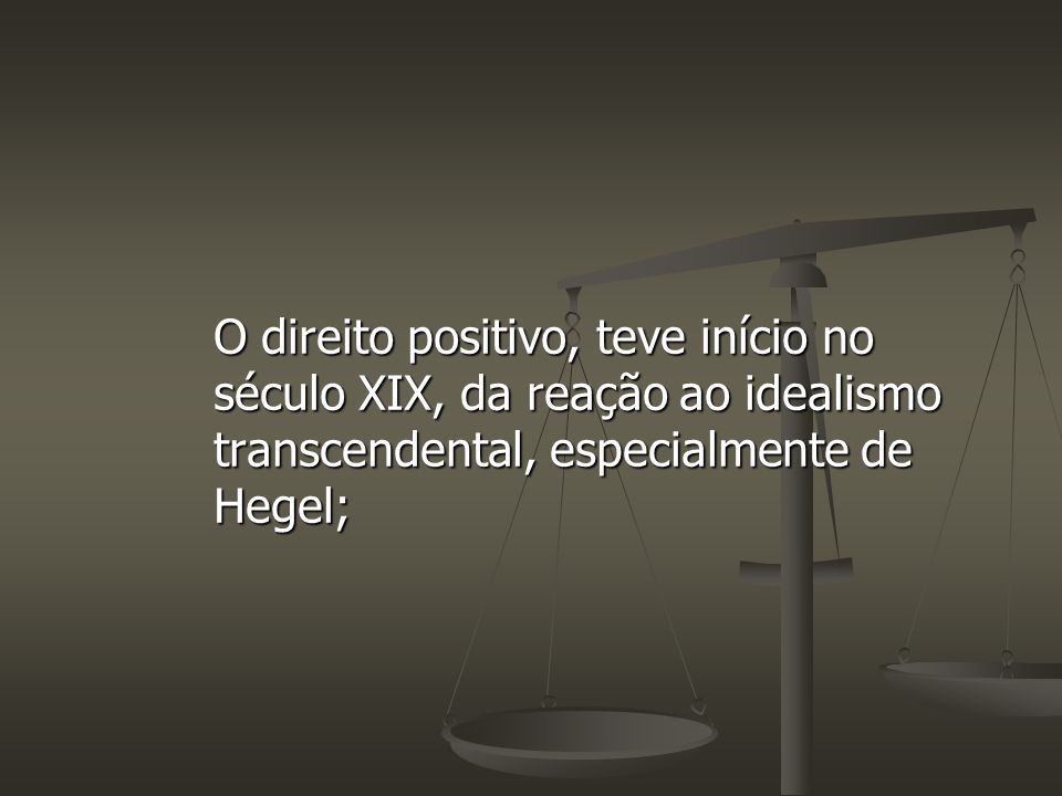 O direito positivo, teve início no século XIX, da reação ao idealismo transcendental, especialmente de Hegel;