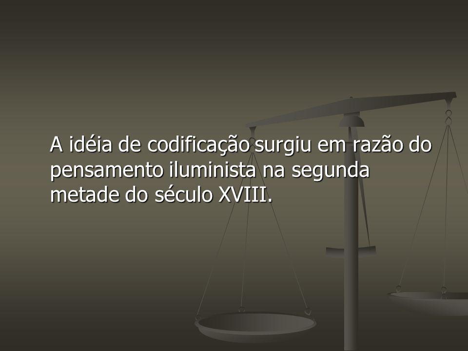 A idéia de codificação surgiu em razão do pensamento iluminista na segunda metade do século XVIII.