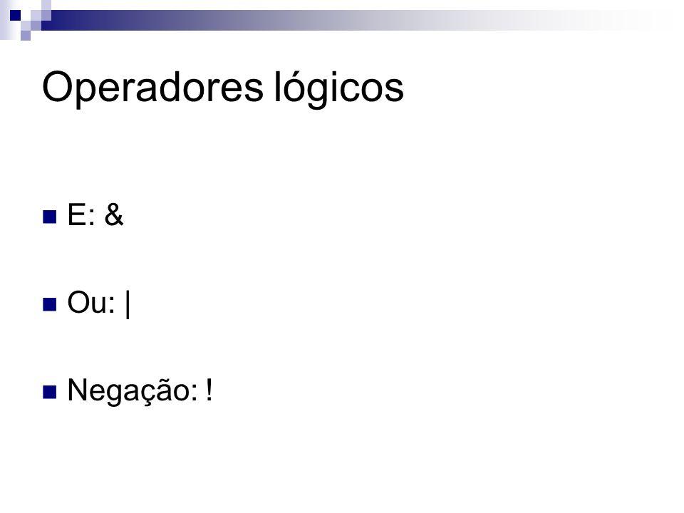 Operadores lógicos E: & Ou: | Negação: !