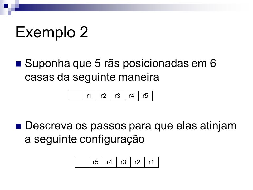 Exemplo 2 Suponha que 5 rãs posicionadas em 6 casas da seguinte maneira. Descreva os passos para que elas atinjam a seguinte configuração.