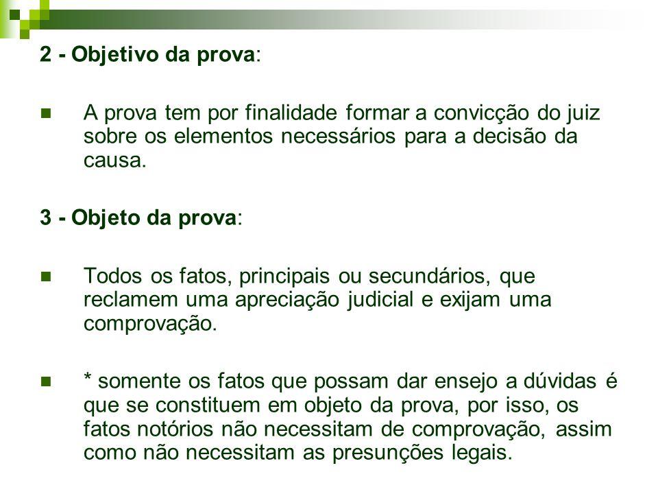 2 - Objetivo da prova: A prova tem por finalidade formar a convicção do juiz sobre os elementos necessários para a decisão da causa.