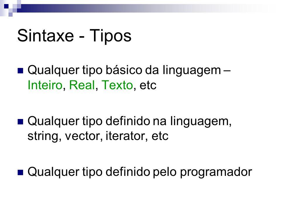 Sintaxe - Tipos Qualquer tipo básico da linguagem – Inteiro, Real, Texto, etc. Qualquer tipo definido na linguagem, string, vector, iterator, etc.
