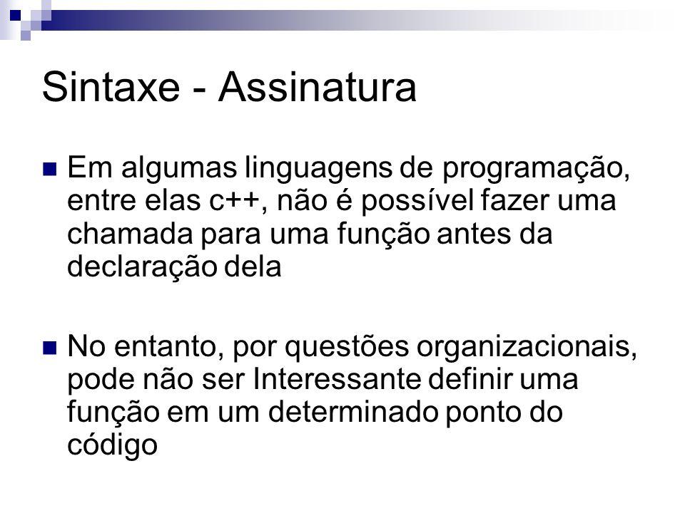 Sintaxe - Assinatura Em algumas linguagens de programação, entre elas c++, não é possível fazer uma chamada para uma função antes da declaração dela.