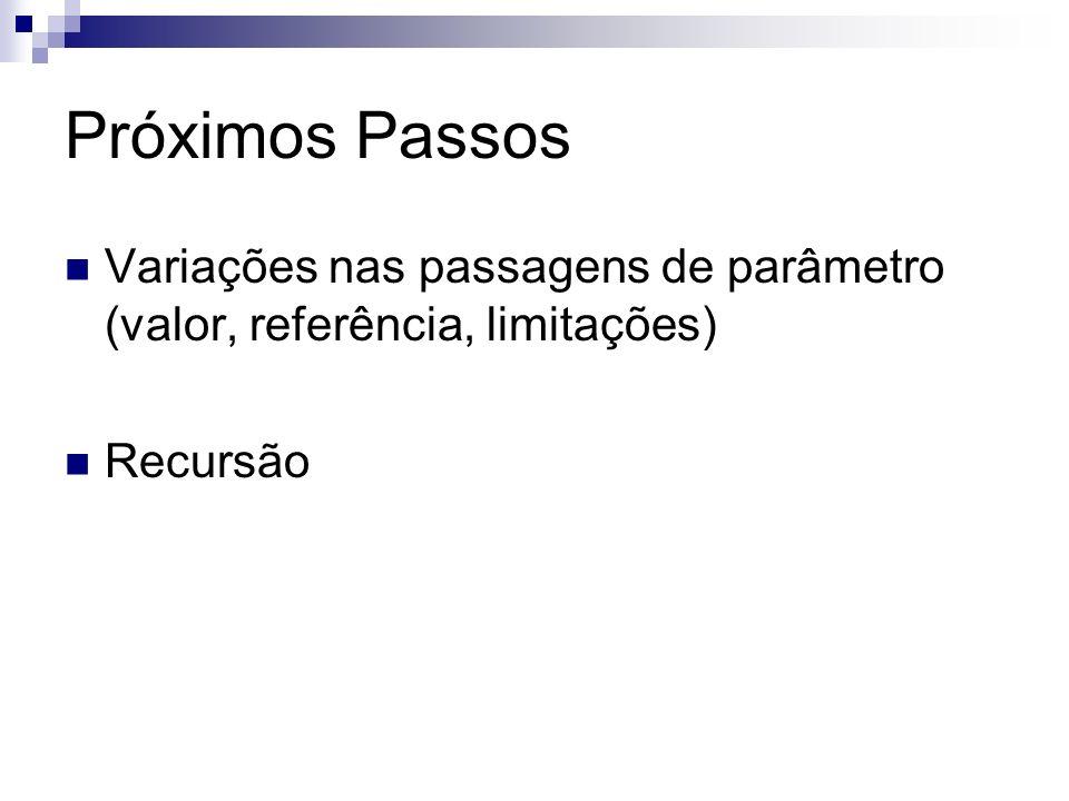 Próximos Passos Variações nas passagens de parâmetro (valor, referência, limitações) Recursão