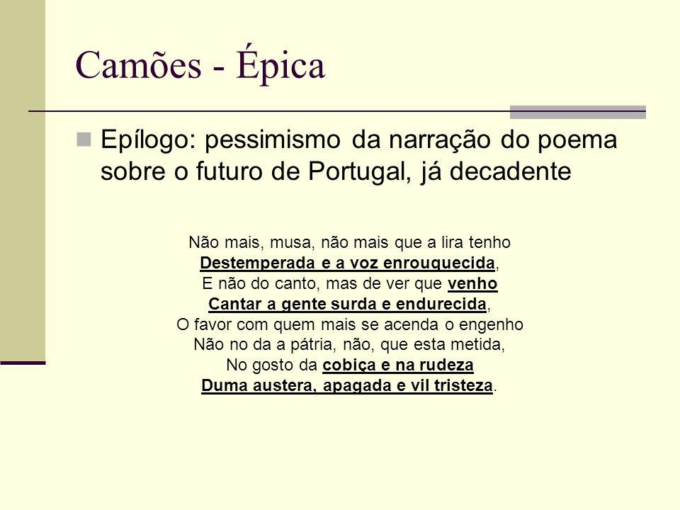 Camões - Épica Epílogo: pessimismo da narração do poema sobre o futuro de Portugal, já decadente. Não mais, musa, não mais que a lira tenho.