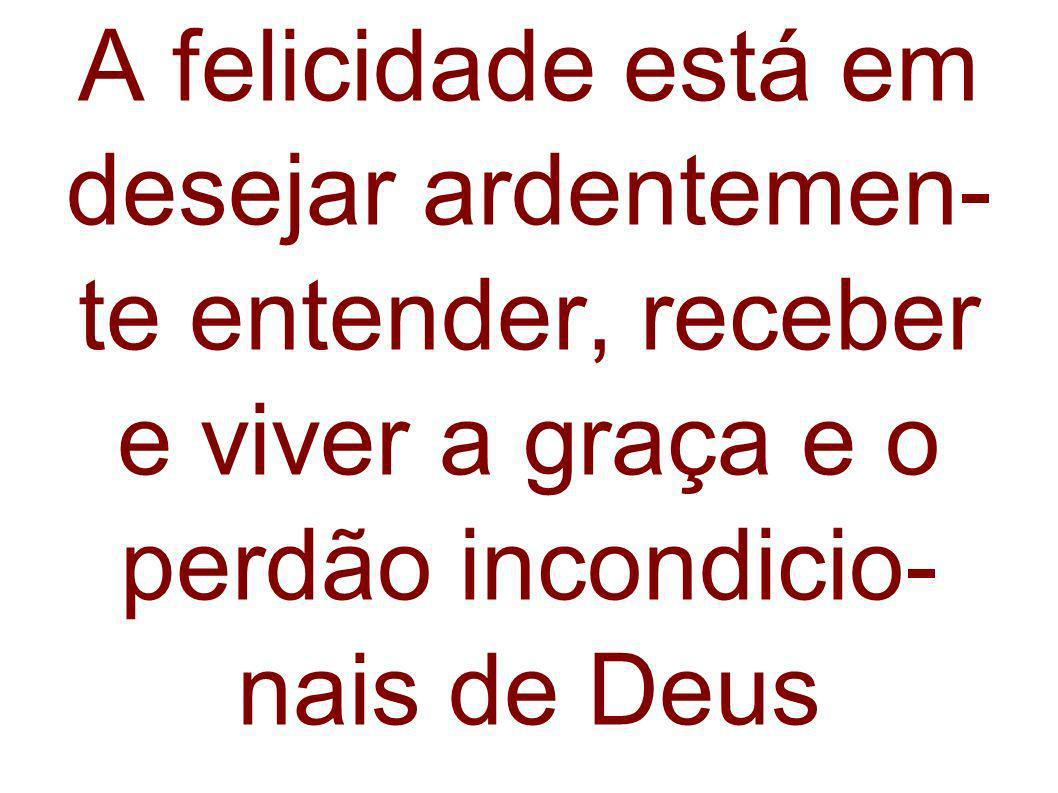 A felicidade está em desejar ardentemen-te entender, receber e viver a graça e o perdão incondicio-nais de Deus