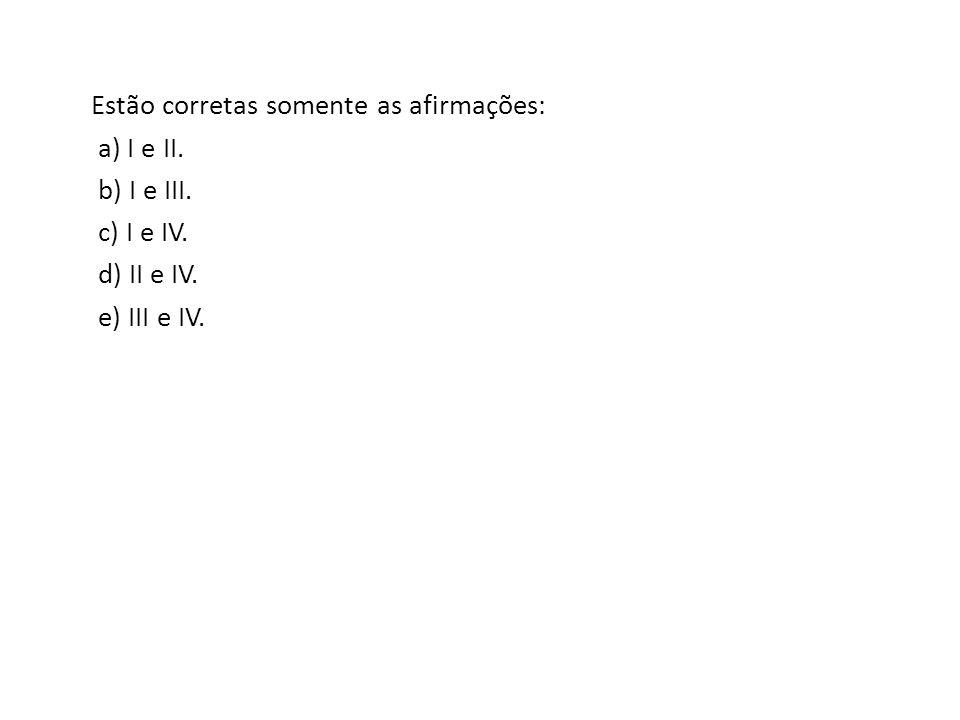 Estão corretas somente as afirmações: a) I e II. b) I e III. c) I e IV