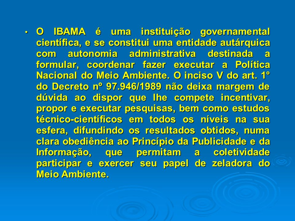 O IBAMA é uma instituição governamental científica, e se constitui uma entidade autárquica com autonomia administrativa destinada a formular, coordenar fazer executar a Política Nacional do Meio Ambiente.