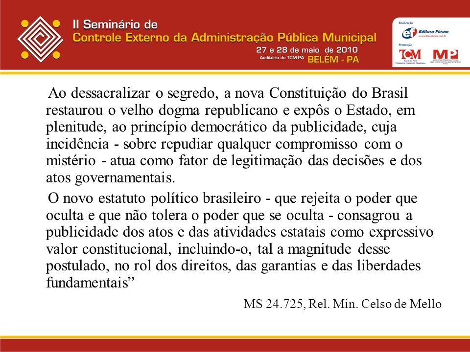 Ao dessacralizar o segredo, a nova Constituição do Brasil restaurou o velho dogma republicano e expôs o Estado, em plenitude, ao princípio democrático da publicidade, cuja incidência - sobre repudiar qualquer compromisso com o mistério - atua como fator de legitimação das decisões e dos atos governamentais.