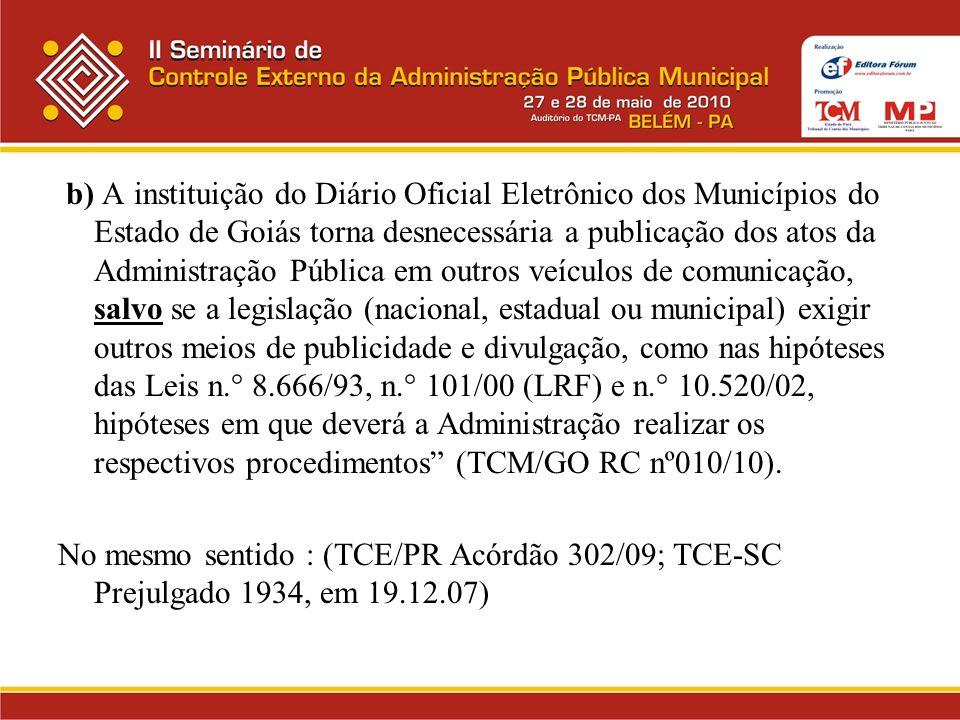 b) A instituição do Diário Oficial Eletrônico dos Municípios do Estado de Goiás torna desnecessária a publicação dos atos da Administração Pública em outros veículos de comunicação, salvo se a legislação (nacional, estadual ou municipal) exigir outros meios de publicidade e divulgação, como nas hipóteses das Leis n.° 8.666/93, n.° 101/00 (LRF) e n.° 10.520/02, hipóteses em que deverá a Administração realizar os respectivos procedimentos (TCM/GO RC nº010/10).