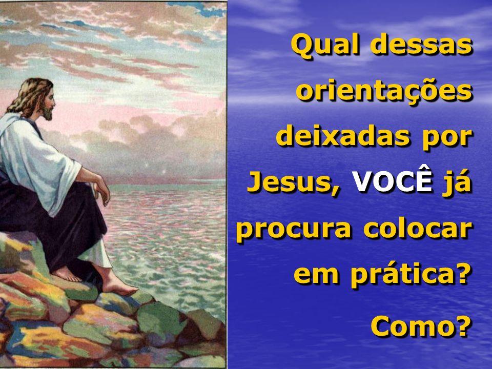 Qual dessas orientações deixadas por Jesus, VOCÊ já procura colocar em prática