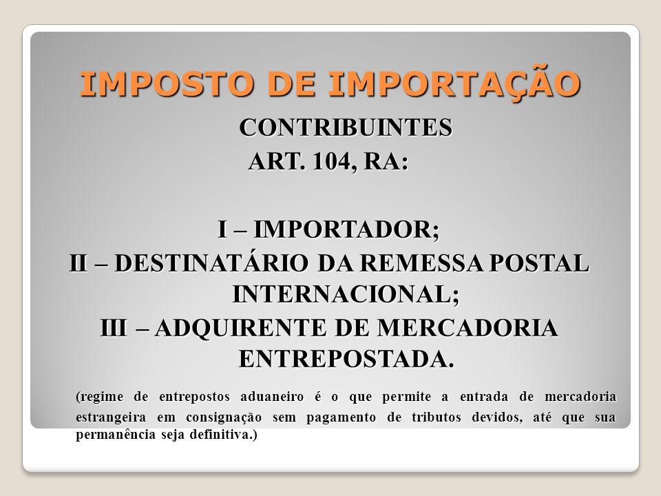 IMPOSTO DE IMPORTAÇÃO CONTRIBUINTES ART. 104, RA: I – IMPORTADOR;