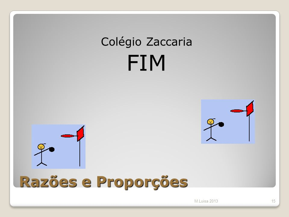 Colégio Zaccaria FIM Razões e Proporções M.Luisa 2013