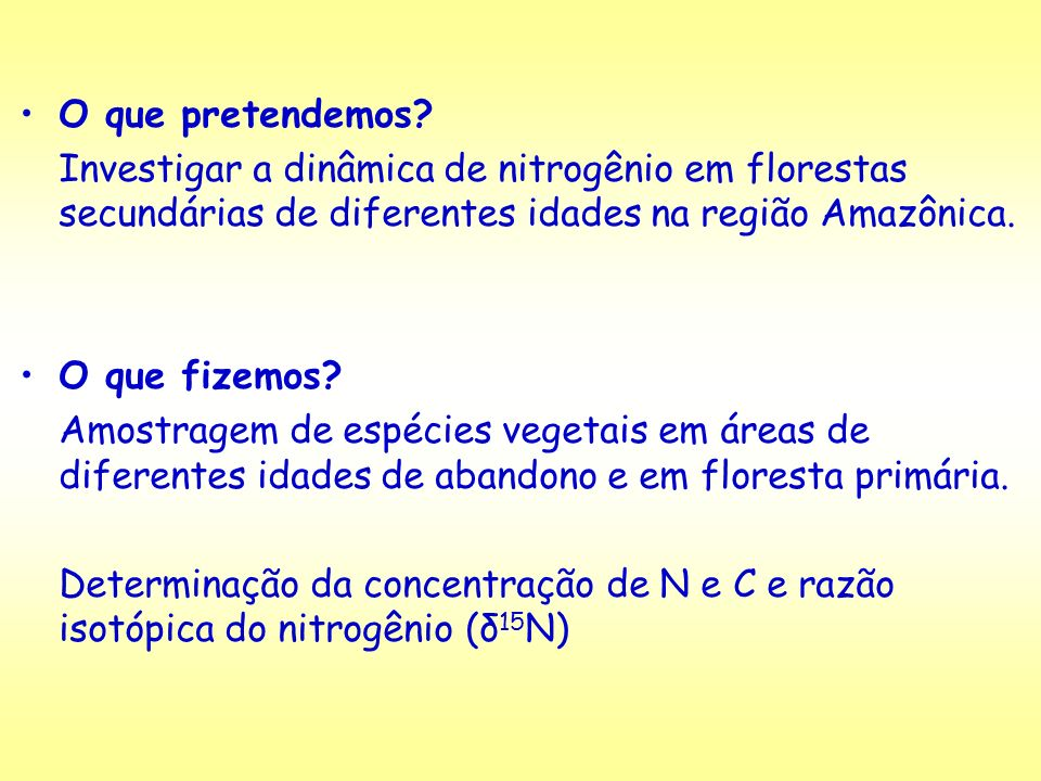 O que pretendemos Investigar a dinâmica de nitrogênio em florestas secundárias de diferentes idades na região Amazônica.