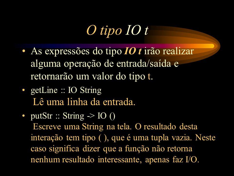 O tipo IO t As expressões do tipo IO t irão realizar alguma operação de entrada/saída e retornarão um valor do tipo t.