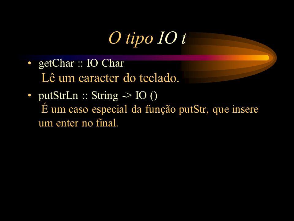 O tipo IO t getChar :: IO Char Lê um caracter do teclado.