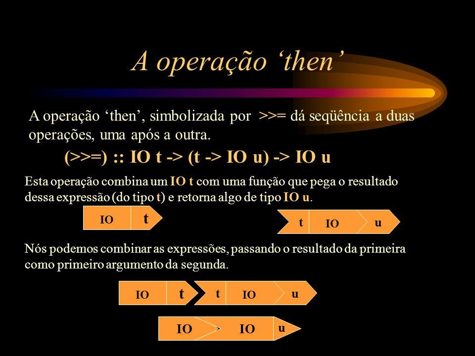 A operação 'then' (>>=) :: IO t -> (t -> IO u) -> IO u