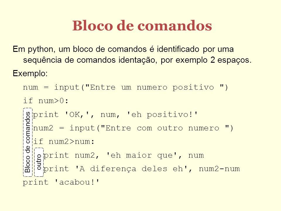 Bloco de comandos Em python, um bloco de comandos é identificado por uma sequência de comandos identação, por exemplo 2 espaços.