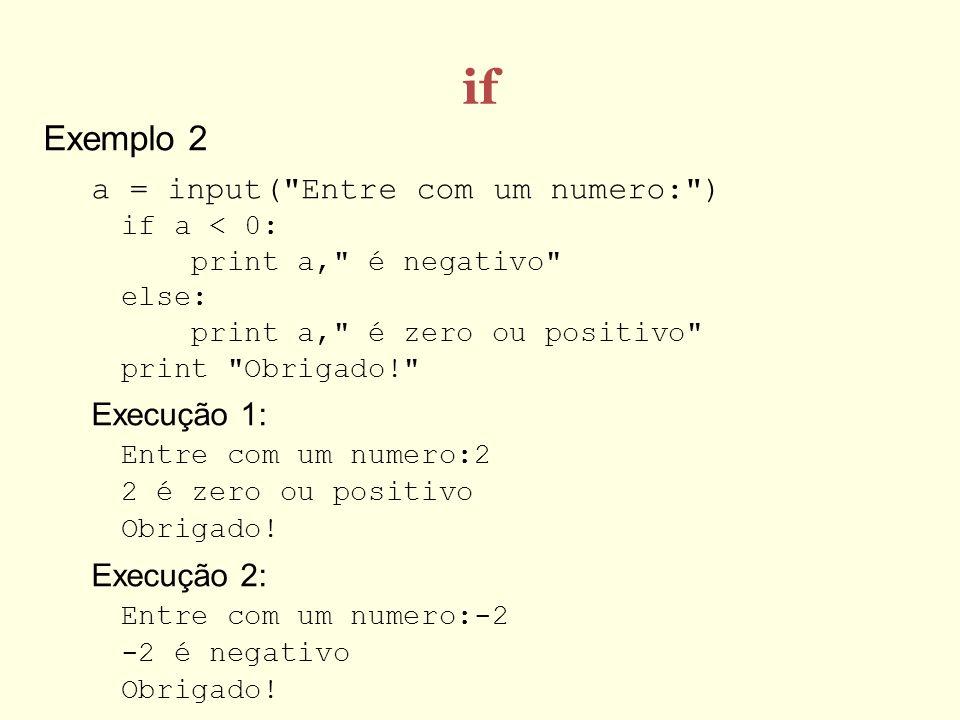 if Exemplo 2. a = input( Entre com um numero: ) if a < 0: print a, é negativo else: print a, é zero ou positivo print Obrigado!