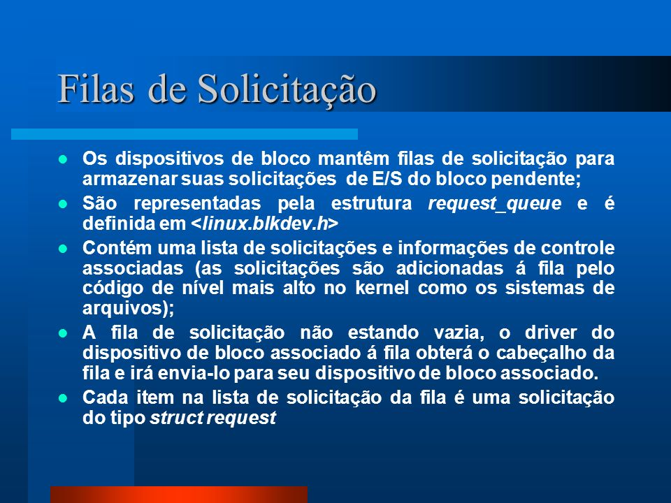 Filas de Solicitação Os dispositivos de bloco mantêm filas de solicitação para armazenar suas solicitações de E/S do bloco pendente;