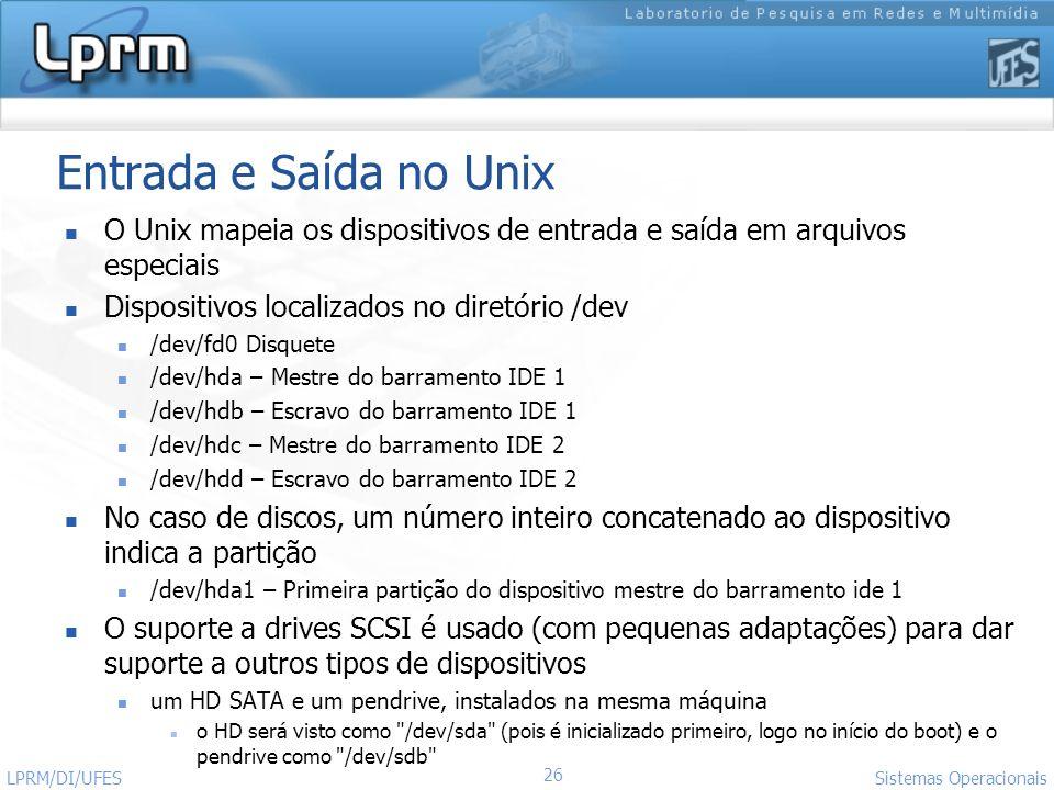 Entrada e Saída no Unix O Unix mapeia os dispositivos de entrada e saída em arquivos especiais. Dispositivos localizados no diretório /dev.