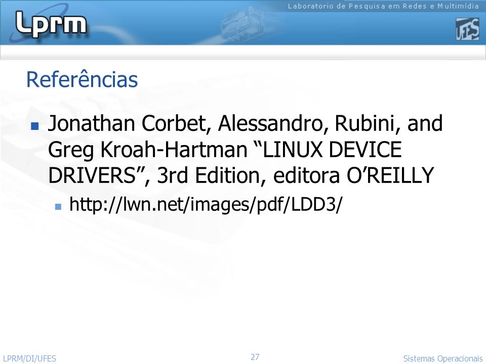 Referências Jonathan Corbet, Alessandro, Rubini, and Greg Kroah-Hartman LINUX DEVICE DRIVERS , 3rd Edition, editora O'REILLY.