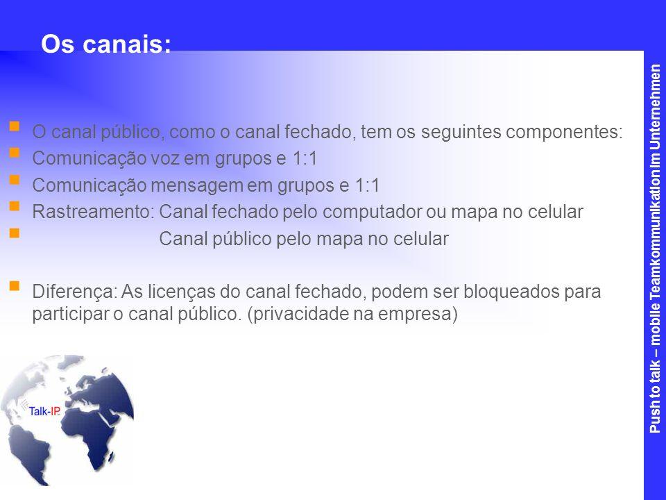 Os canais:O canal público, como o canal fechado, tem os seguintes componentes: Comunicação voz em grupos e 1:1.