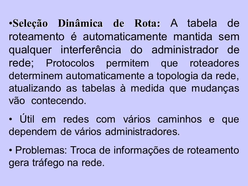 Seleção Dinâmica de Rota: A tabela de roteamento é automaticamente mantida sem qualquer interferência do administrador de rede; Protocolos permitem que roteadores determinem automaticamente a topologia da rede, atualizando as tabelas à medida que mudanças vão contecendo.