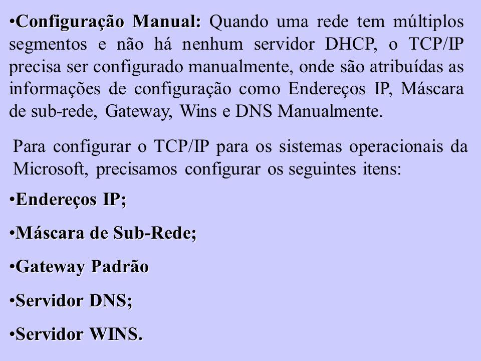 Configuração Manual: Quando uma rede tem múltiplos segmentos e não há nenhum servidor DHCP, o TCP/IP precisa ser configurado manualmente, onde são atribuídas as informações de configuração como Endereços IP, Máscara de sub-rede, Gateway, Wins e DNS Manualmente.
