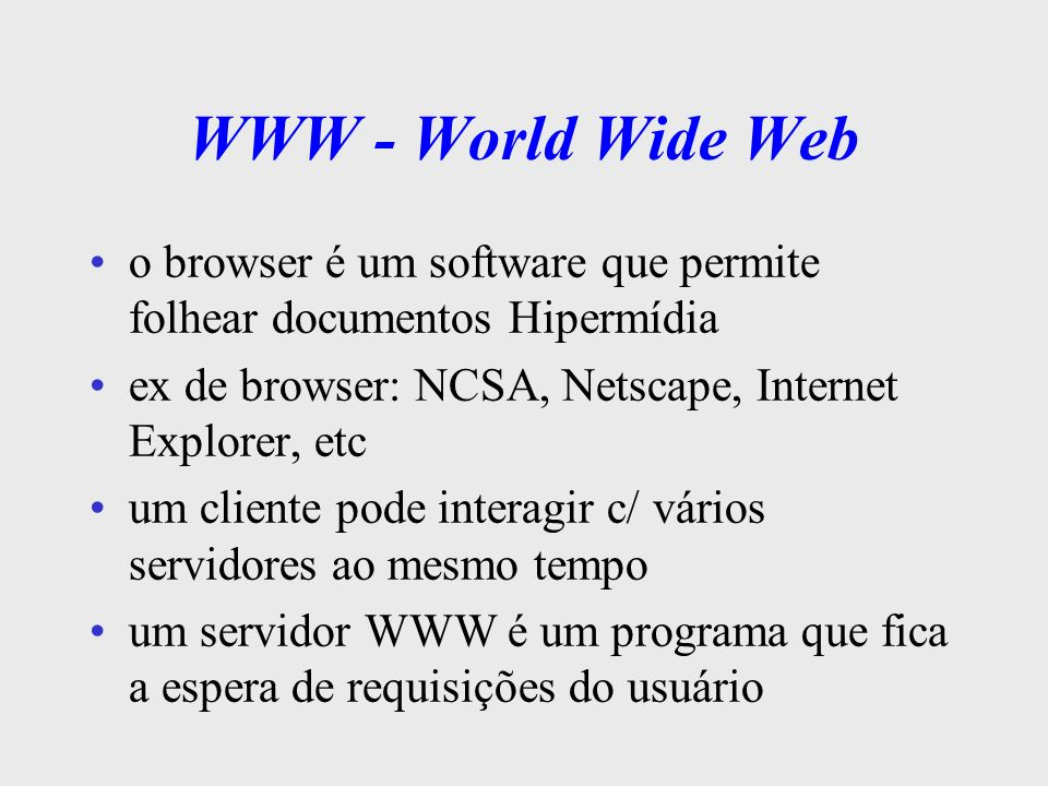 WWW - World Wide Web o browser é um software que permite folhear documentos Hipermídia. ex de browser: NCSA, Netscape, Internet Explorer, etc.