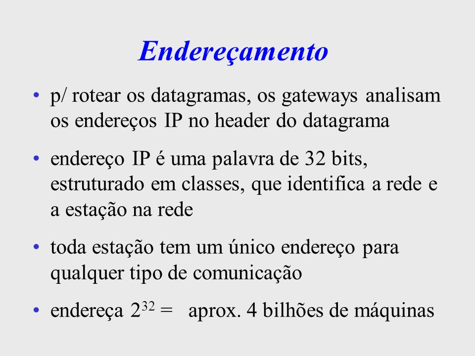 Endereçamento p/ rotear os datagramas, os gateways analisam os endereços IP no header do datagrama.