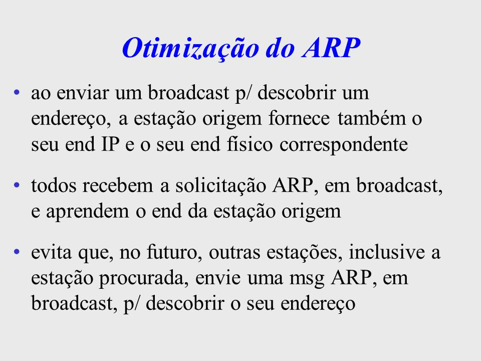 Otimização do ARP ao enviar um broadcast p/ descobrir um endereço, a estação origem fornece também o seu end IP e o seu end físico correspondente.