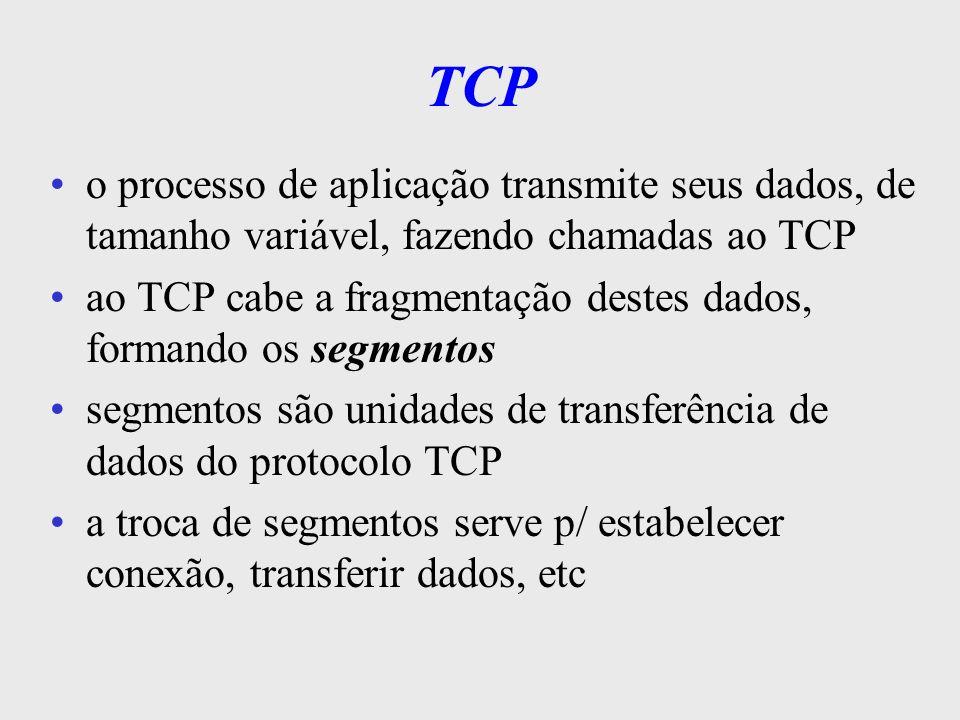 TCPo processo de aplicação transmite seus dados, de tamanho variável, fazendo chamadas ao TCP.