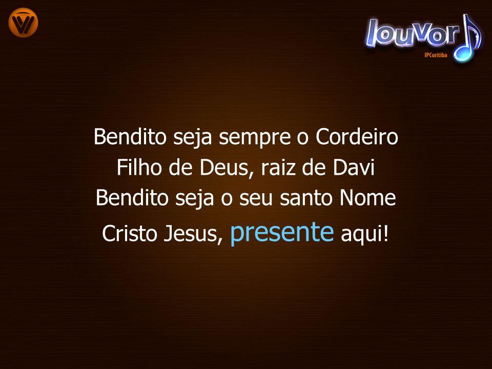 Bendito seja sempre o Cordeiro Filho de Deus, raiz de Davi Bendito seja o seu santo Nome Cristo Jesus, presente aqui!