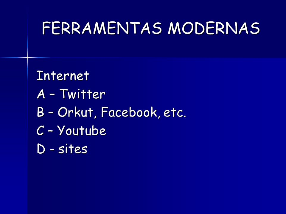 FERRAMENTAS MODERNAS Internet A – Twitter B – Orkut, Facebook, etc.