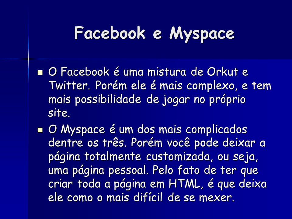 Facebook e Myspace O Facebook é uma mistura de Orkut e Twitter. Porém ele é mais complexo, e tem mais possibilidade de jogar no próprio site.