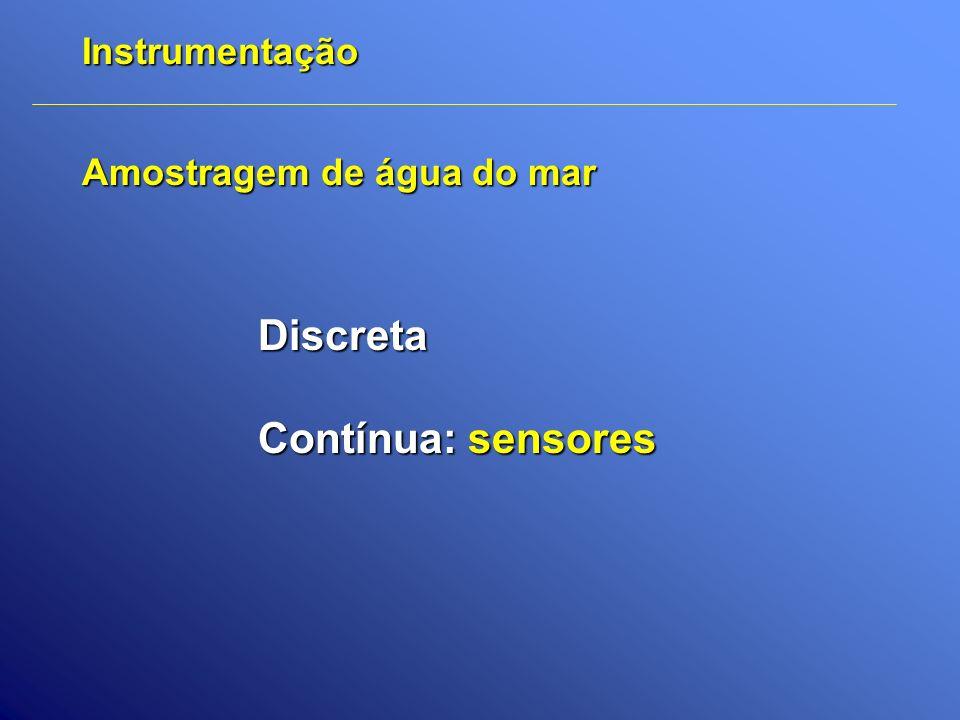 Instrumentação Amostragem de água do mar Discreta Contínua: sensores
