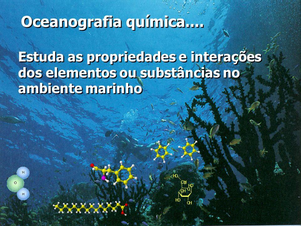 Oceanografia química.... Estuda as propriedades e interações dos elementos ou substâncias no ambiente marinho