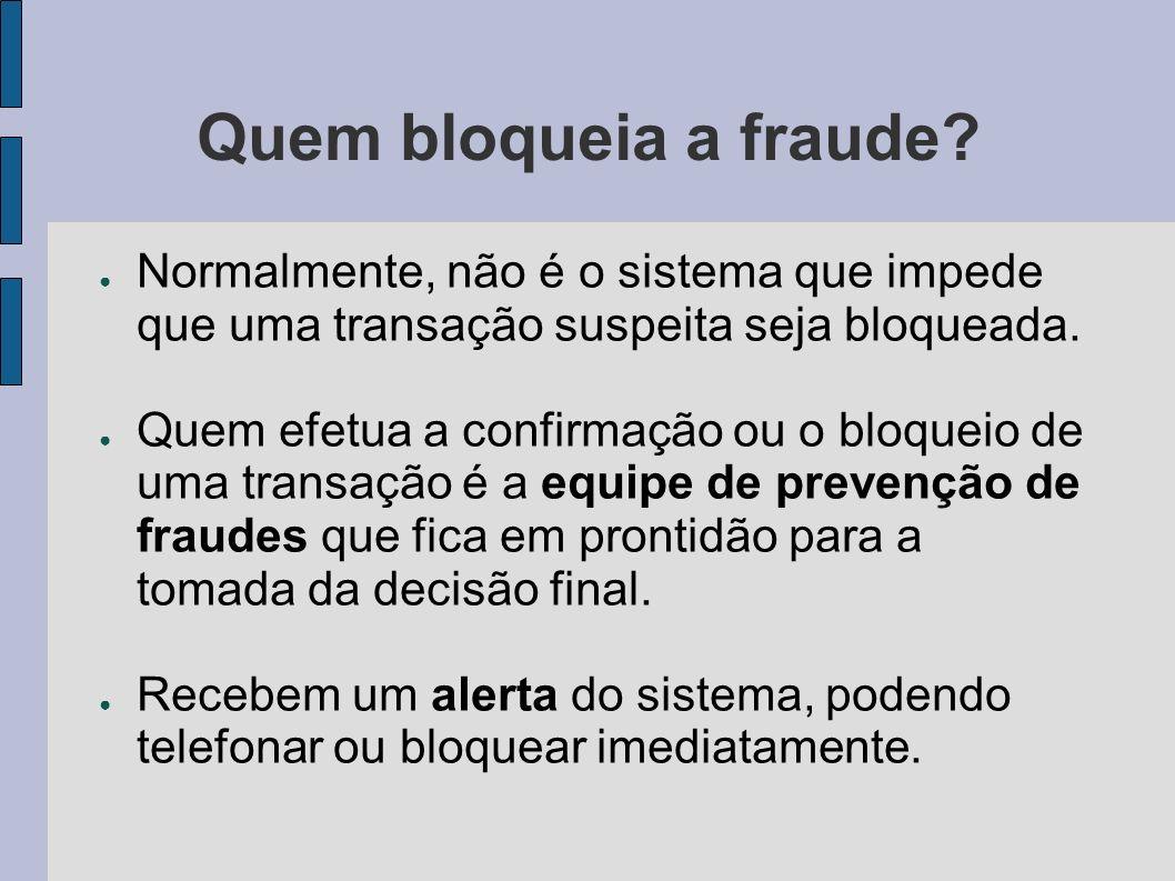 Quem bloqueia a fraude Normalmente, não é o sistema que impede que uma transação suspeita seja bloqueada.