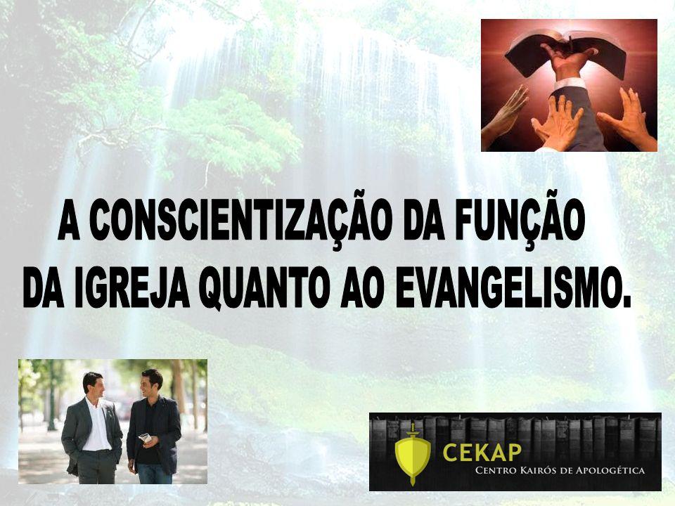 A CONSCIENTIZAÇÃO DA FUNÇÃO DA IGREJA QUANTO AO EVANGELISMO.