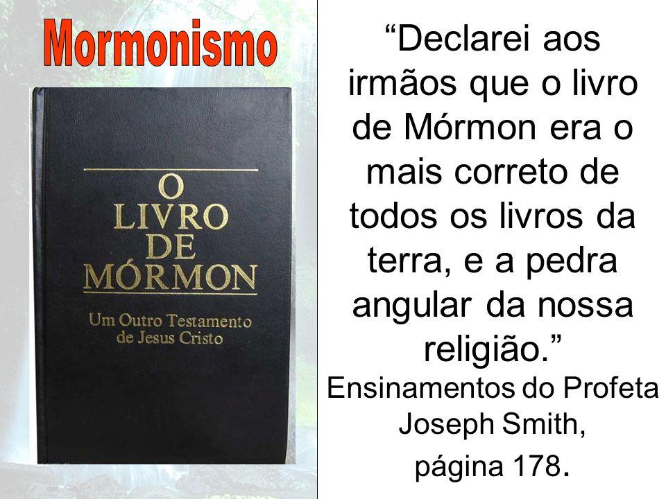 Declarei aos irmãos que o livro de Mórmon era o mais correto de todos os livros da terra, e a pedra angular da nossa religião. Ensinamentos do Profeta Joseph Smith, página 178.