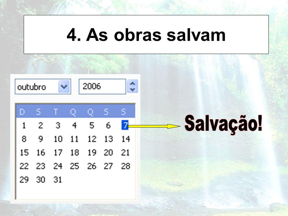 4. As obras salvam Salvação!