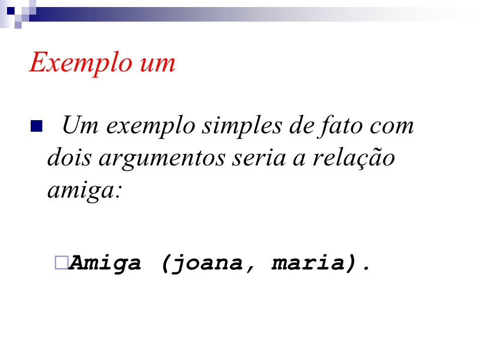 Exemplo um Um exemplo simples de fato com dois argumentos seria a relação amiga: Amiga (joana, maria).