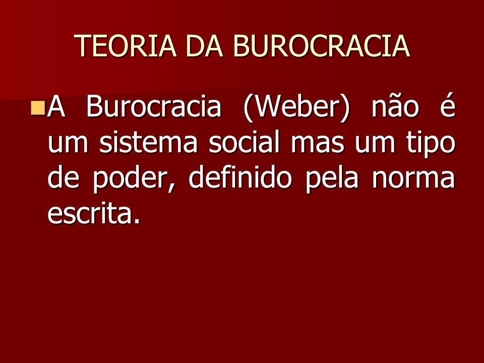 TEORIA DA BUROCRACIA A Burocracia (Weber) não é um sistema social mas um tipo de poder, definido pela norma escrita.