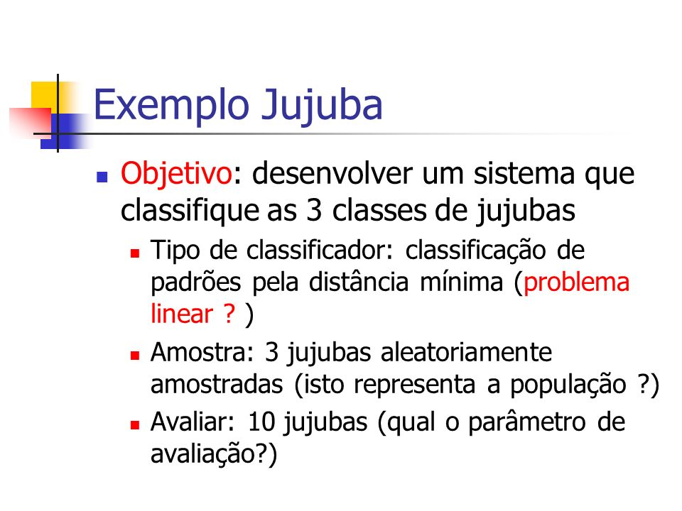 Exemplo Jujuba Objetivo: desenvolver um sistema que classifique as 3 classes de jujubas.