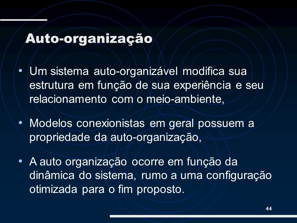 Auto-organização Um sistema auto-organizável modifica sua estrutura em função de sua experiência e seu relacionamento com o meio-ambiente,