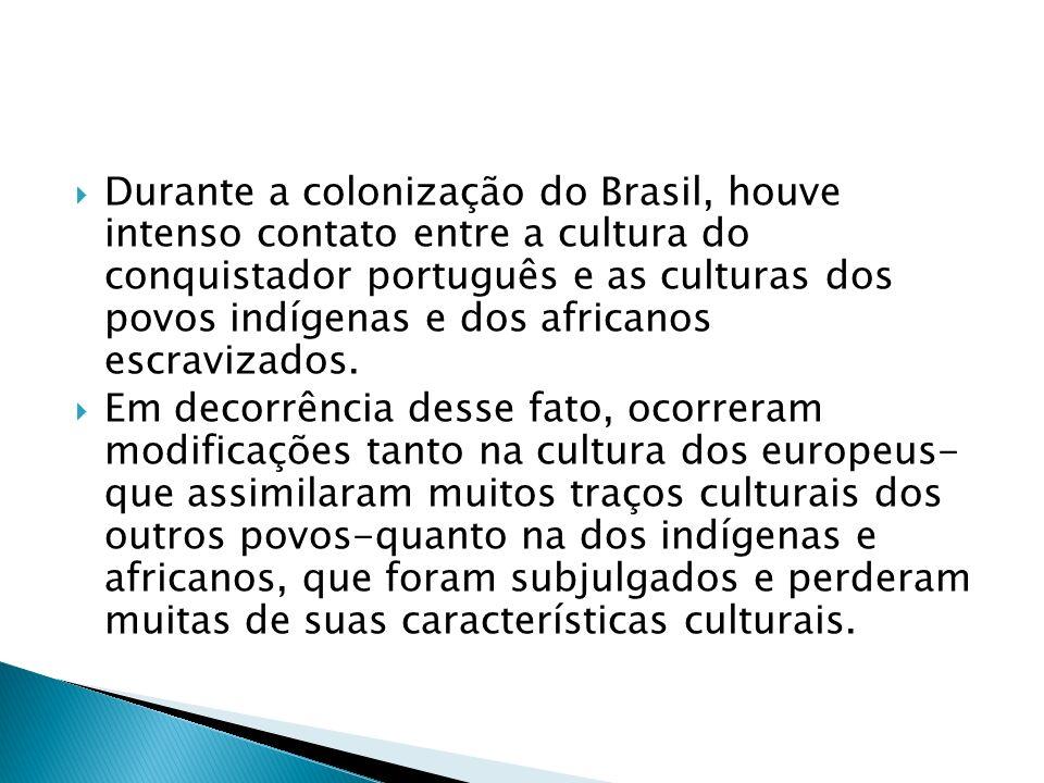 Durante a colonização do Brasil, houve intenso contato entre a cultura do conquistador português e as culturas dos povos indígenas e dos africanos escravizados.
