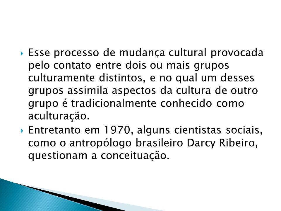 Esse processo de mudança cultural provocada pelo contato entre dois ou mais grupos culturamente distintos, e no qual um desses grupos assimila aspectos da cultura de outro grupo é tradicionalmente conhecido como aculturação.