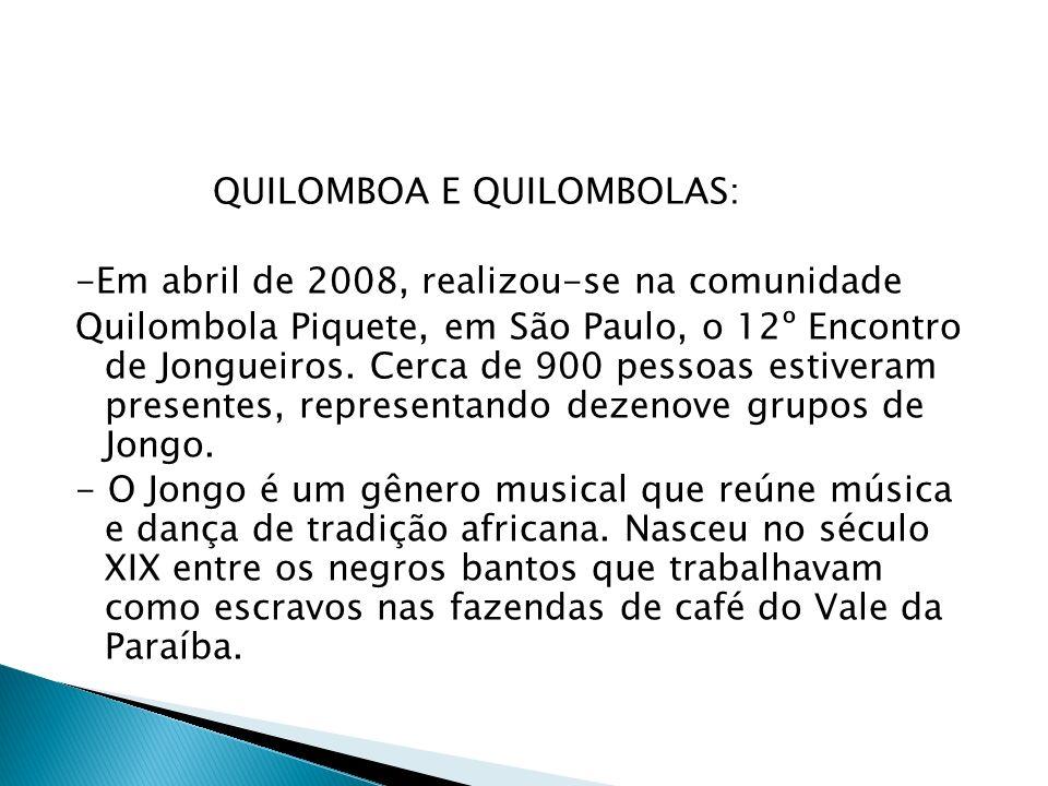 QUILOMBOA E QUILOMBOLAS: -Em abril de 2008, realizou-se na comunidade Quilombola Piquete, em São Paulo, o 12º Encontro de Jongueiros.
