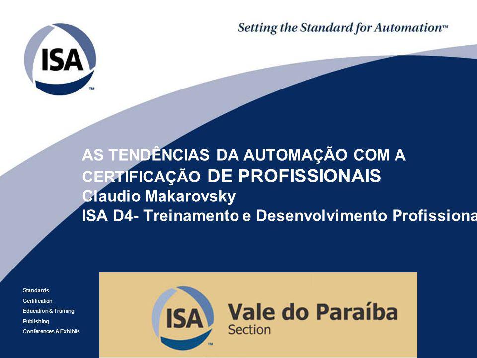 AS TENDÊNCIAS DA AUTOMAÇÃO COM A CERTIFICAÇÃO DE PROFISSIONAIS Claudio Makarovsky ISA D4- Treinamento e Desenvolvimento Profissional